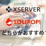 ブログ初心者のサーバー選び|ロリポップとエックスサーバーおすすめはどっち?